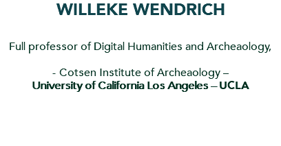 Willeke Wendrich Full professor of Digital Humanities and Archeaology, - Cotsen Institute of Archeaology – University of California Los Angeles – UCLA